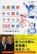 大統領府から読むフランス300年史 エリゼ宮の権力亡者たち 祥伝社黄金文庫