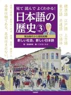 見て読んでよくわかる!日本語の歴史 3 明治時代から昭和前期 新しい社会、新しい日本語