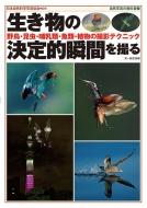 生き物の決定的瞬間を撮る 野鳥・昆虫・哺乳類・魚類・植物の撮影テクニック 自然写真の教科書
