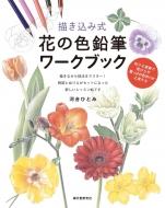 描き込み式花の色鉛筆ワークブック ぬりえ感覚で花びらや葉っぱの色作りが上達する