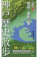 地図と地形で楽しむ神戸歴史散歩 歴史新書
