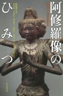 阿修羅像のひみつ 興福寺中金堂落慶記念 朝日選書