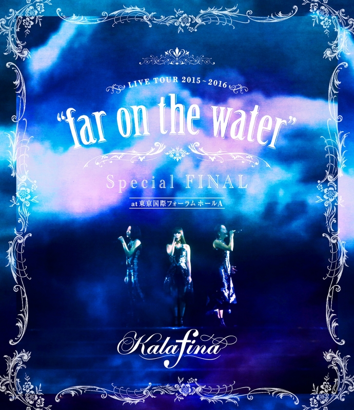 "Kalafina LIVE TOUR 2015〜2016 ""far on the water""Special Final @東京国際フォーラムホールA (Blu-ray)"