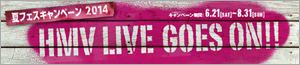 HMV LIVE GOES ON�I�ăt�F�X�L�����y�[��2014
