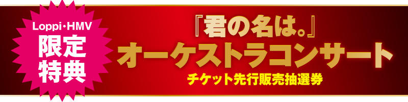 Loppi・HMV限定特典 君の名は オーケストラコンサートチケット最速先行販売抽選券付