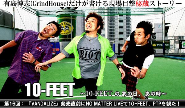 10-FEETのあの日あの時 第16回:『VANDALIZE』発売直前にNO MATTER LIVEで10-FEET、PTPを観た!