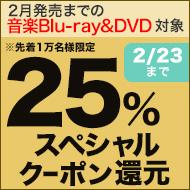 2/23(木)まで!2月発売までの音楽ブルーレイ&DVD対象 6,000円以上買うと25%スペシャルクーポン還元