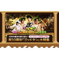 10年の歴史を振り返る!「ゴッドタン」大特集!!