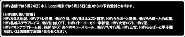 HMV�X�܂ł�5��24��i�j�ALoppi�[���ł�5��25��i���j����̗\���t�ƂȂ�܂��B �yHMV��舵���X�܁z HMV���~�l�r�܁AHMV�A�g���ڍ��AHMV����AHMV���~�l�G�X�g�V�h�AHMV���ہ[�ƖL�F�A HMV���ہ[�Ɣ��̗t�AHMV�D�y�X�e���v���C�X�AHMV���LOFT�A HMV�C�g�[���[�J�h�[�F�s�{�A HMV��{���t�g�AHMV�h�AHMV�C�I���i�S���h�[���O�AHMV SPOT ���ׂ̃L���[�Y���[���A HMV�A���I�����AHMV�O�{�AHMV���ہ[�ƍb�q�� ���ڂ����͓X�܂܂ł��₢���킹���������B