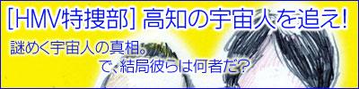 [HMV特捜部] 高知の宇宙人を追え!