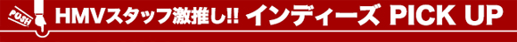 HMVスタッフ激押し!!インディーズPICK UP