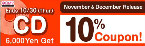 Ends: 10/30 (Thr)! Buy 6,000 Yen November & December Release CD Get 10% Coupon
