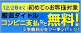 12/28(��)�܂ŁI���߂Ă̂��q�l�Ώ� ���I�^�C�g�� �R���r�j�x���Ȃǖ����I���萔�������N�[� ���o�b�N�I
