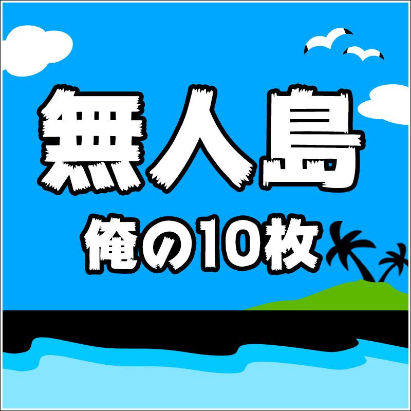 無人島 〜俺の10枚〜
