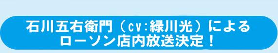 石川五右衛門(cv:緑川光)によるローソン店内放送決定!