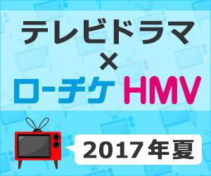 """テレビドラマ × ローチケHMV""""2017年夏"""""""