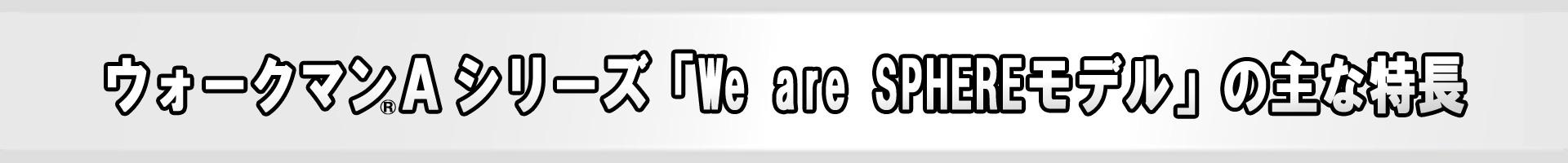 ウォークマンAシリーズ 「We are SPHEREモデル」の主な特長
