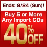 Ends: 9/24 (Sun)! Buy 5 or More Any Import CDs Get 40% Off