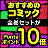 10/27(水)まで!コミック全巻セットがPontaポイント10倍!(※レギュラーステージ5倍)