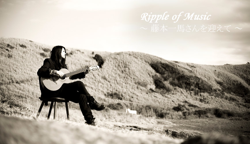 Ripple of Music 〜藤本一馬さんを迎えて〜