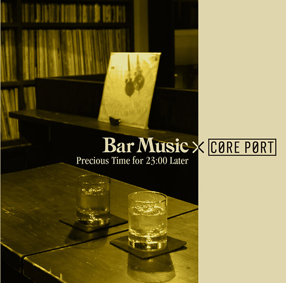 『Bar Music × CORE PORT Precious Time for 23:00 Later』