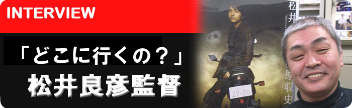 「どこ行くの?」 松井良彦監督 インタビュー