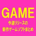 [GAME] 今週発売の新作ゲームソフトまとめ