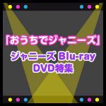 【特集】おうちでジャニーズ 〜ジャニーズの映像作品(Blu-ray・D...