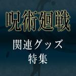 TVアニメ「呪術廻戦」よりかっこいいグッズが勢ぞろい!