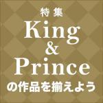 【特集】King & Prince の作品を揃えよう