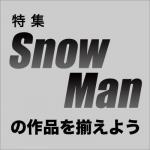 【特集】Snow Man の作品を揃えよう