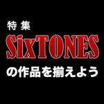 【特集】SixTONES の作品を揃えよう