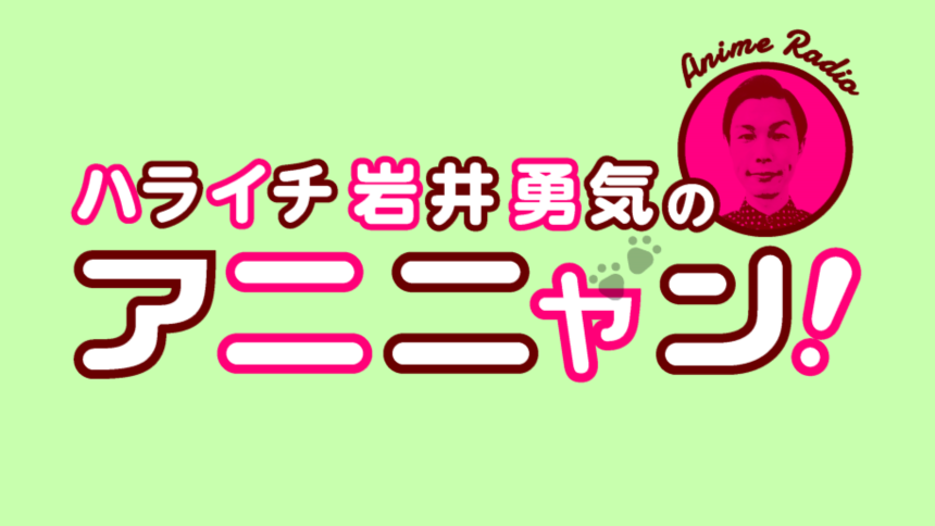 第6回アニ玉祭『ハライチ岩井勇気のアニニャン!』特別公開収録