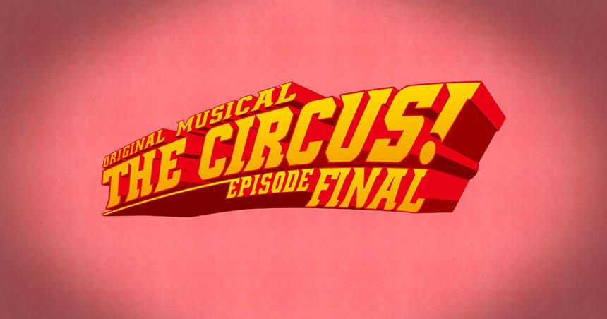 オリジナルミュージカル「THE CIRCUS! ―エピソード FINAL―」
