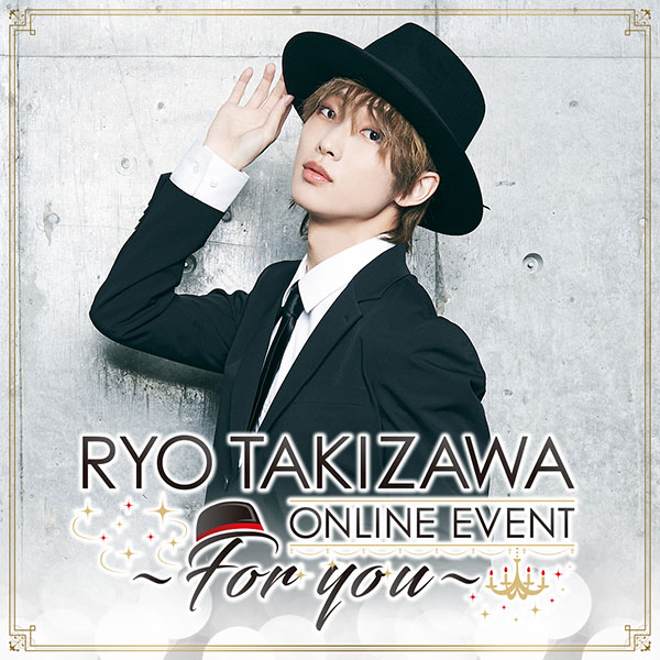 RYO TAKIZAWA ONLINE EVENT ~For you~