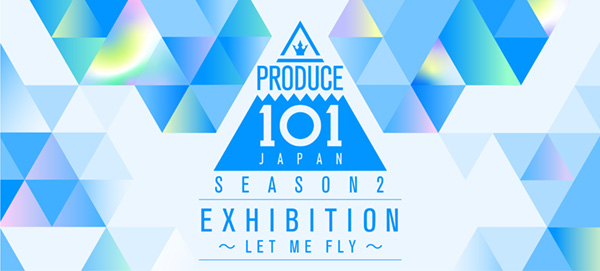 PRODUCE 101 JAPAN SEASON2 EXHIBITION ~LET ME FLY~