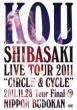 "Kou Shibasaki Live Tour 2011""CIRCLE & CYCLE""2011.11.28 Tour Final @ NIPPON BUDOKAN"