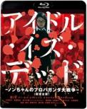 アイドル・イズ・デッド -ノンちゃんのプロパガンダ大戦争-<超完全版>