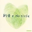 約束 ×No title 【初回限定盤】(+DVD)