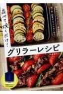 並べて焼くだけ! グリラーレシピ  電子レンジ・オーブン・直火もOK 肉・魚・野菜がふっくらほくほく
