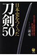 日本史をつくった刀剣50 天下五剣から戦国英傑の愛刀、徳川家の宝刀まで KAWADE夢文庫