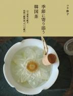 季節に寄り添う韓国茶 心と身体を癒す花茶と薬草茶、そして菓子