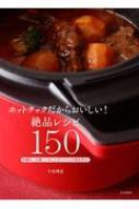 ホットクックだからおいしい!絶品レシピ150 手動キーも使いこなしてオリジナルの味を作る!