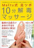 Matty式 足ツボ10分解毒マッサージ 予約困難のカリスマ足ツボ師が初めて公開する目的別セルフケア術