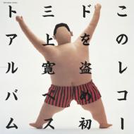 このレコードを盗め!! 初三上寛ベストアルバム