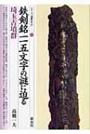 鉄剣銘一一五文字の謎に迫る・埼玉古墳群 シリーズ「遺跡を学ぶ」