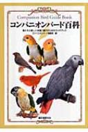 コンパニオンバード百科 鳥たちと楽しく快適に暮らすためのガイドブック