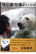 旭山動物園のつくり方 「伝えるのは命」最北の動物園からのメッセージ