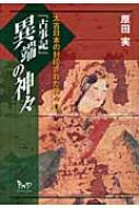 『古事記』異端の神々 太古日本の封印された神々