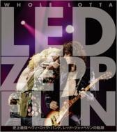 WHOLE LOTTA LED ZEPPELIN 史上最強のヘヴィ・ロック・バンド、レッド・ツェッペリンの軌跡